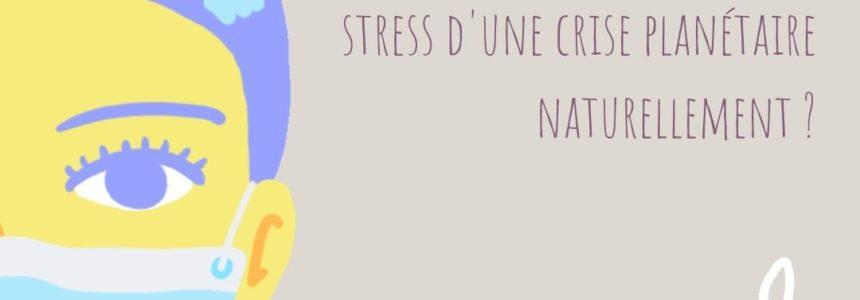 Comment accompagner le stress d'une crise planétaire naturellement ?